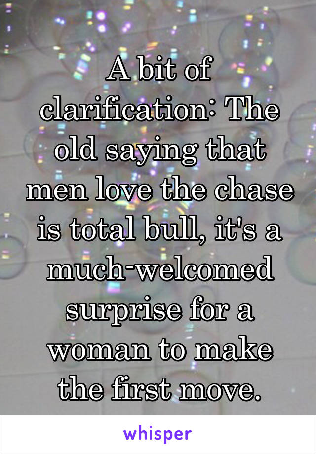 A bit of clarification: The old saying that men love the chase is total bull, it's a much-welcomed surprise for a woman to make the first move.