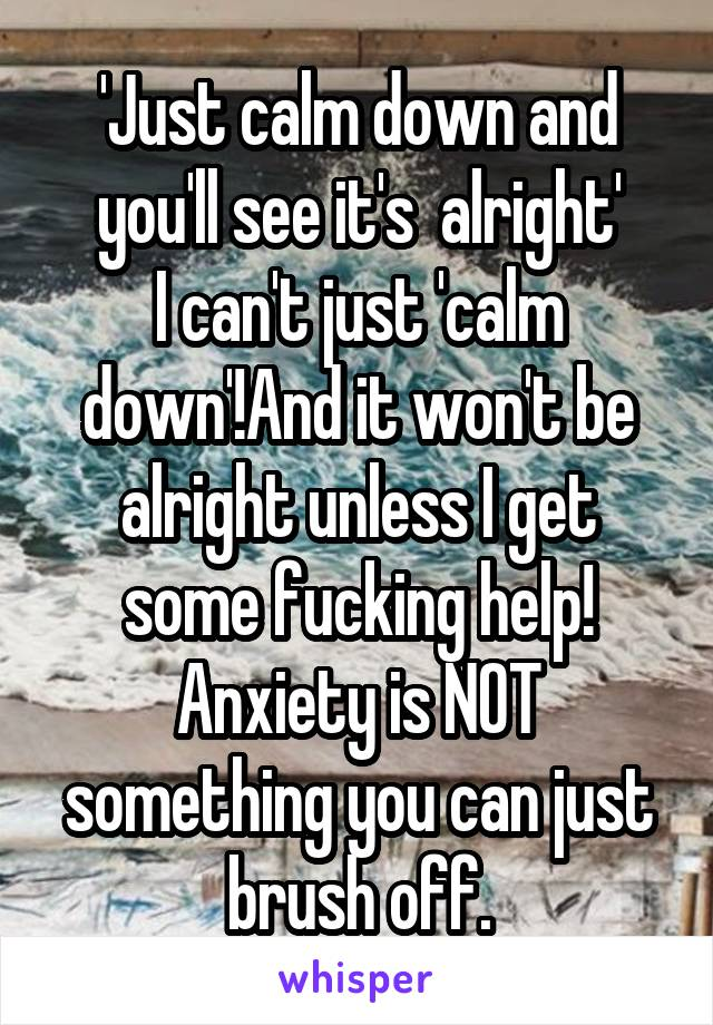 'Just calm down and you'll see it's  alright' I can't just 'calm down'!And it won't be alright unless I get some fucking help! Anxiety is NOT something you can just brush off.