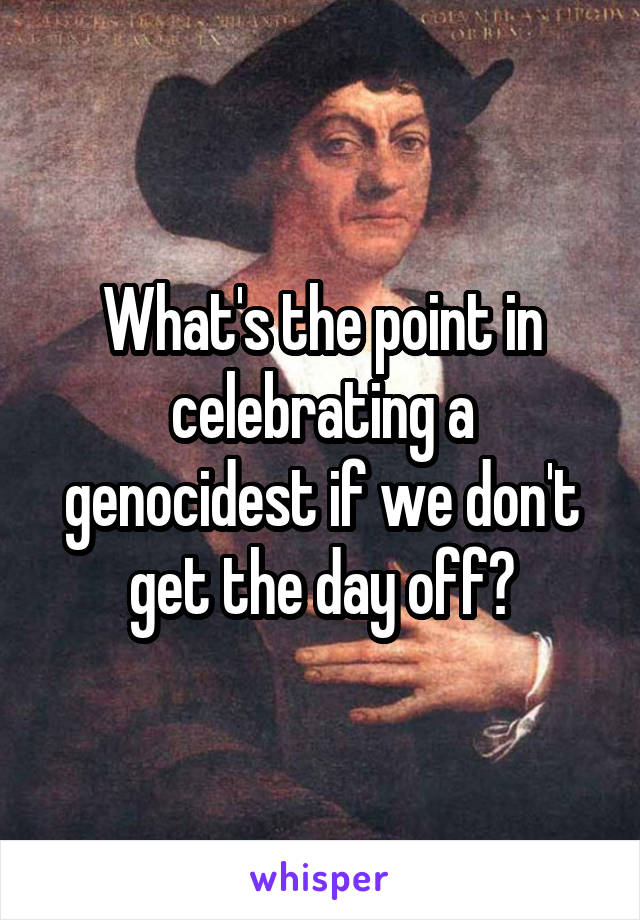 What's the point in celebrating a genocidest if we don't get the day off?