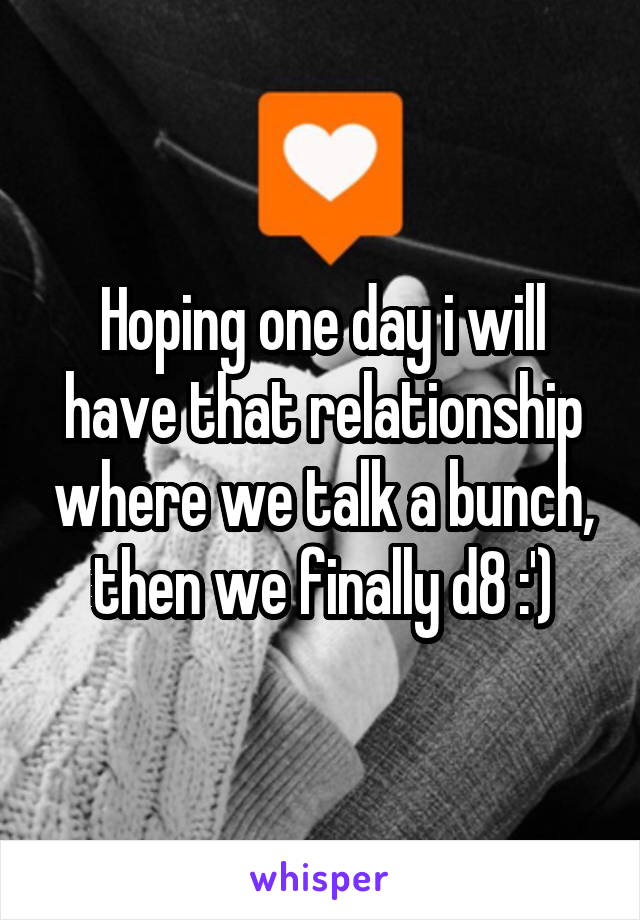 Hoping one day i will have that relationship where we talk a bunch, then we finally d8 :')