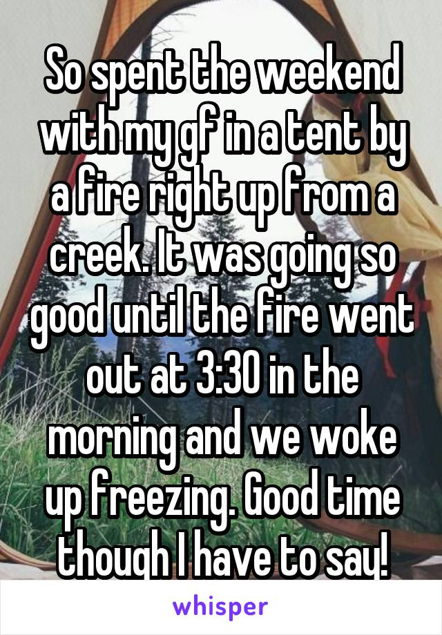So spent the weekend with my gf in a tent by a fire right up from a creek. It was going so good until the fire went out at 3:30 in the morning and we woke up freezing. Good time though I have to say!