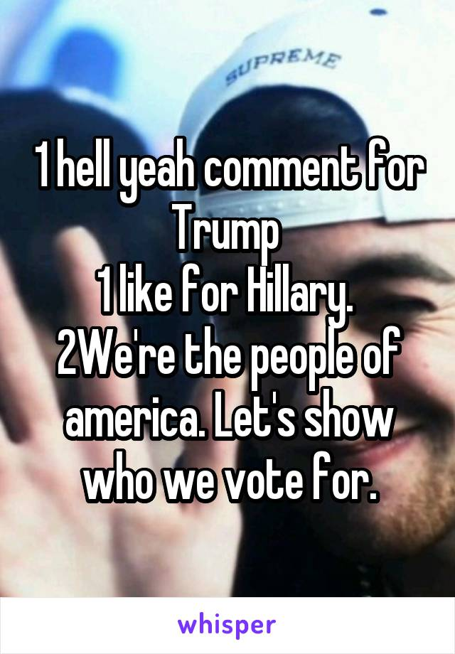 1 hell yeah comment for Trump  1 like for Hillary.  2We're the people of america. Let's show who we vote for.