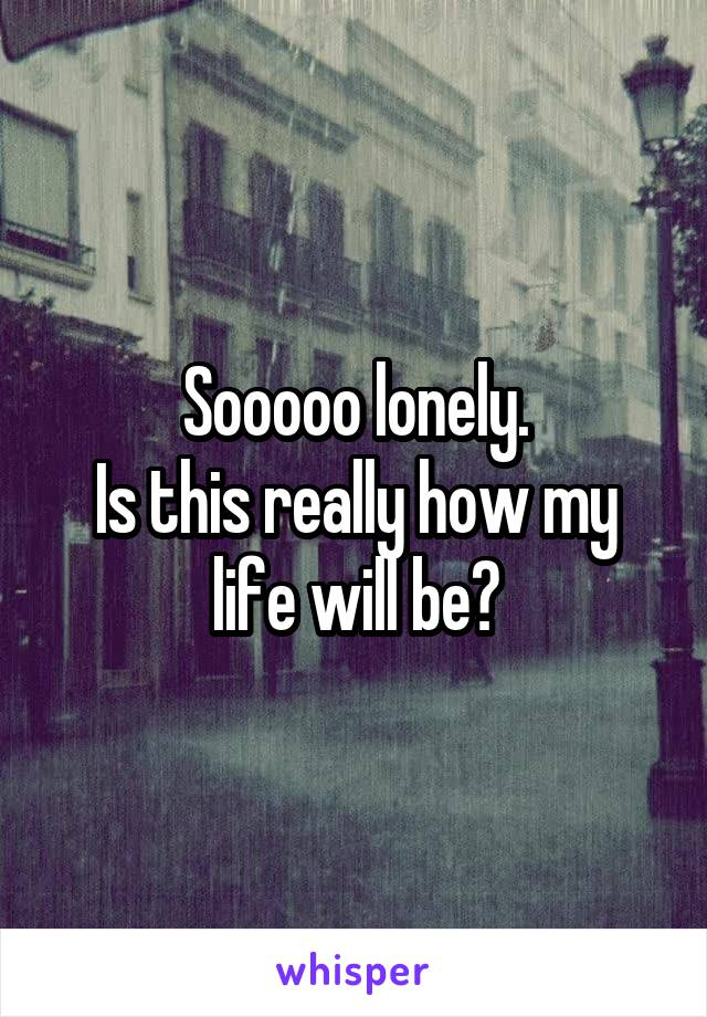 Sooooo lonely. Is this really how my life will be?