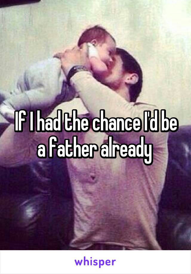 If I had the chance I'd be a father already