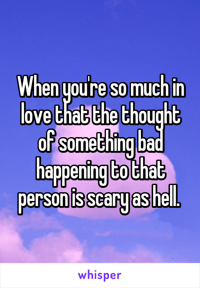 When you're so much in love that the thought of something bad happening to that person is scary as hell.