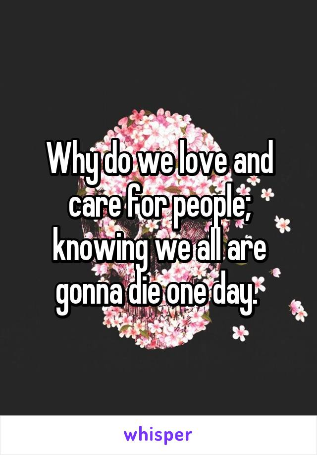 Why do we love and care for people; knowing we all are gonna die one day.