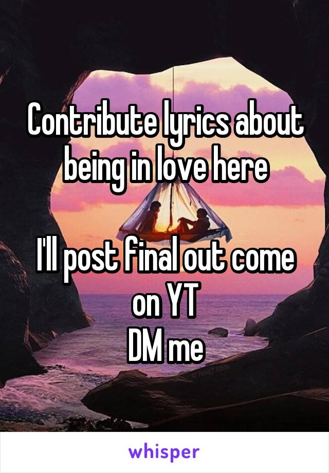 Contribute lyrics about being in love here  I'll post final out come on YT DM me