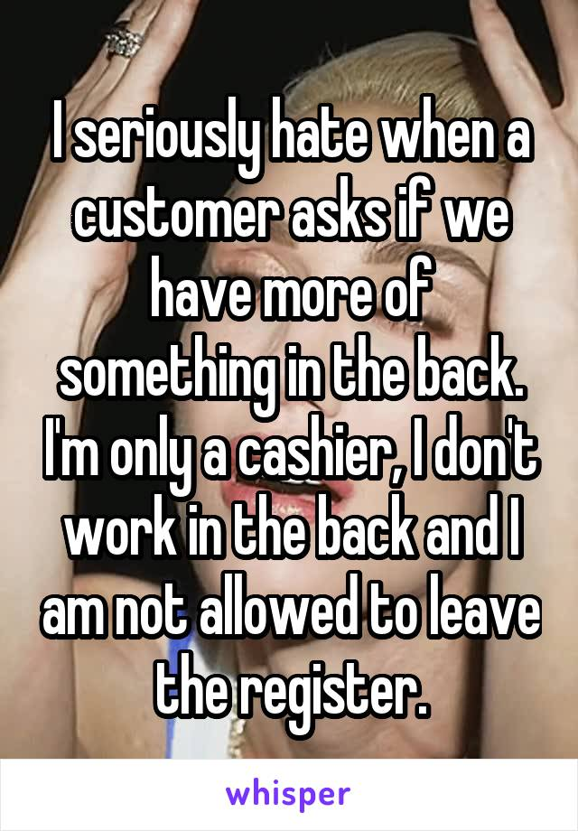 I seriously hate when a customer asks if we have more of something in the back. I'm only a cashier, I don't work in the back and I am not allowed to leave the register.