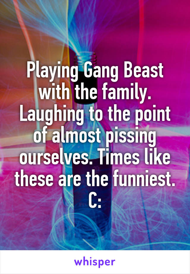 Playing Gang Beast with the family. Laughing to the point of almost pissing ourselves. Times like these are the funniest. C: