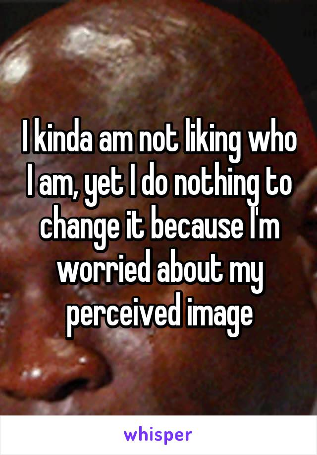 I kinda am not liking who I am, yet I do nothing to change it because I'm worried about my perceived image