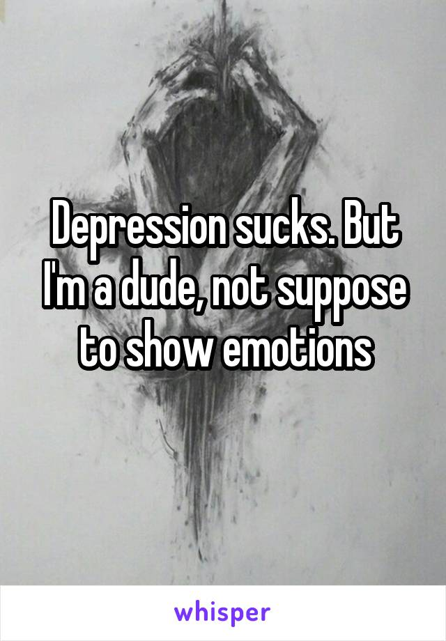Depression sucks. But I'm a dude, not suppose to show emotions