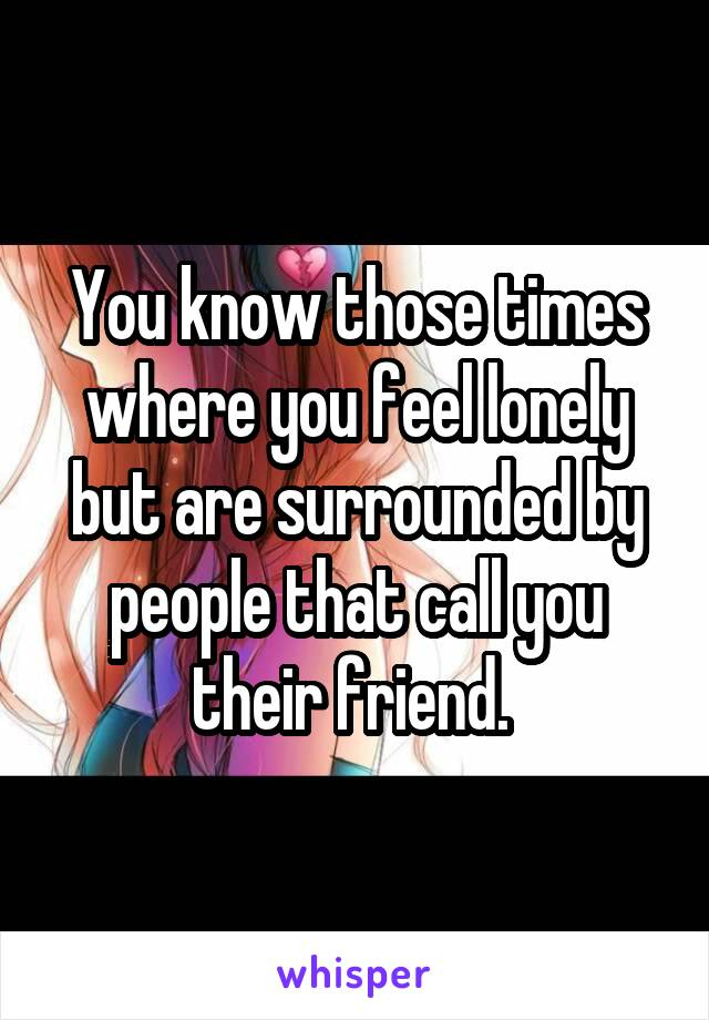 You know those times where you feel lonely but are surrounded by people that call you their friend.