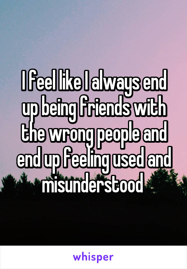 I feel like I always end up being friends with the wrong people and end up feeling used and misunderstood