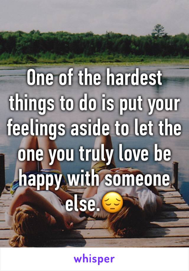 One of the hardest things to do is put your feelings aside to let the one you truly love be happy with someone else.😔