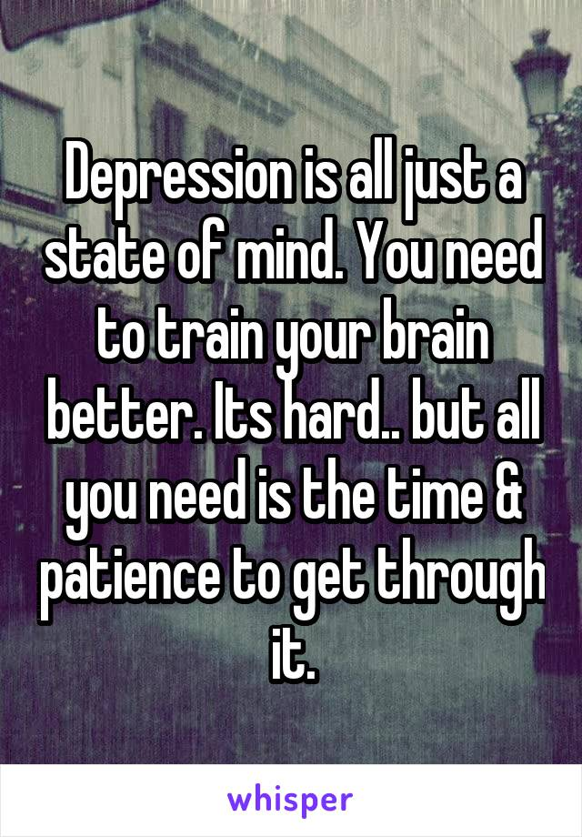 Depression is all just a state of mind. You need to train your brain better. Its hard.. but all you need is the time & patience to get through it.