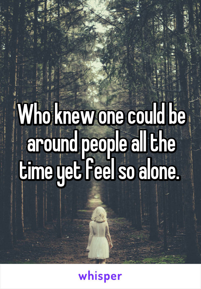 Who knew one could be around people all the time yet feel so alone.