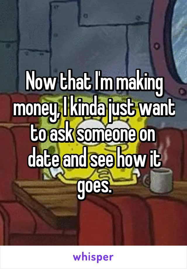 Now that I'm making money, I kinda just want to ask someone on  date and see how it goes.