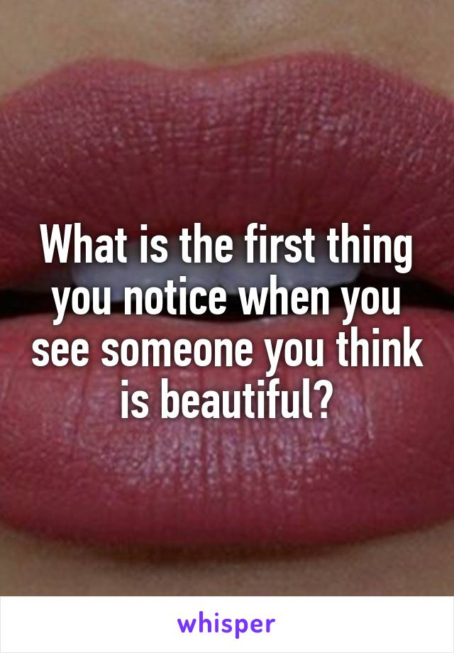 What is the first thing you notice when you see someone you think is beautiful?