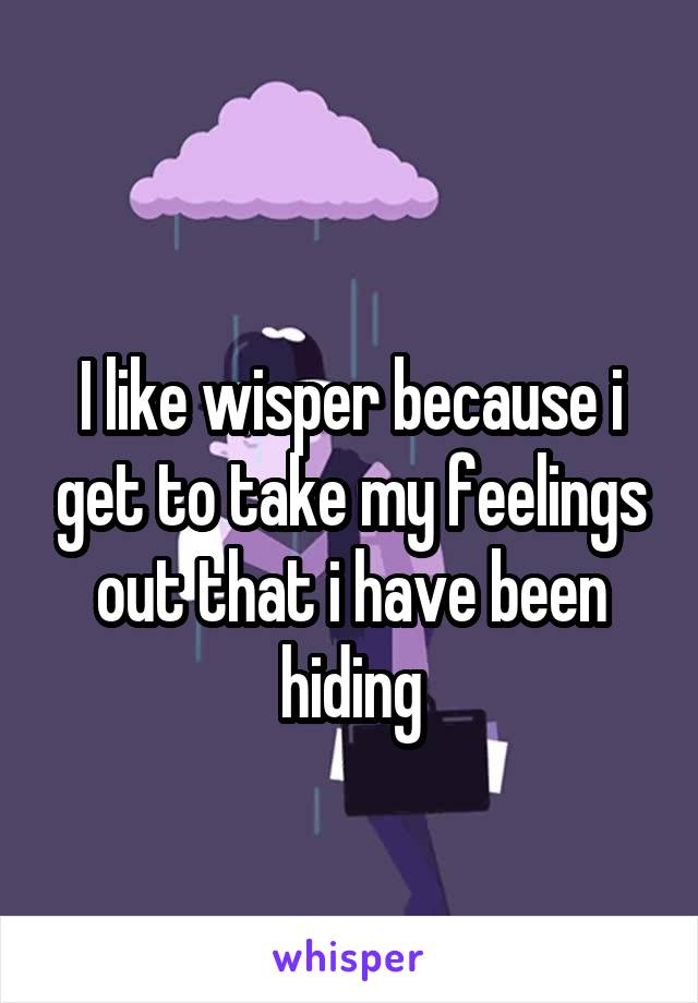 I like wisper because i get to take my feelings out that i have been hiding