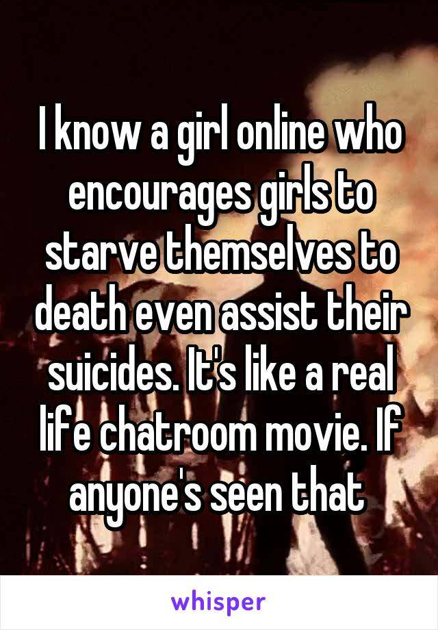 I know a girl online who encourages girls to starve themselves to death even assist their suicides. It's like a real life chatroom movie. If anyone's seen that