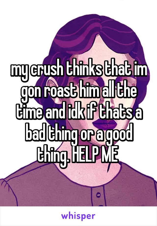 my crush thinks that im gon roast him all the time and idk if thats a bad thing or a good thing. HELP ME