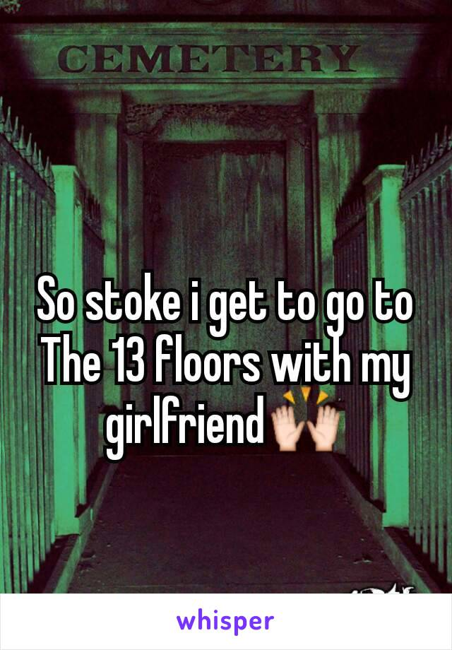So stoke i get to go to The 13 floors with my girlfriend🙌