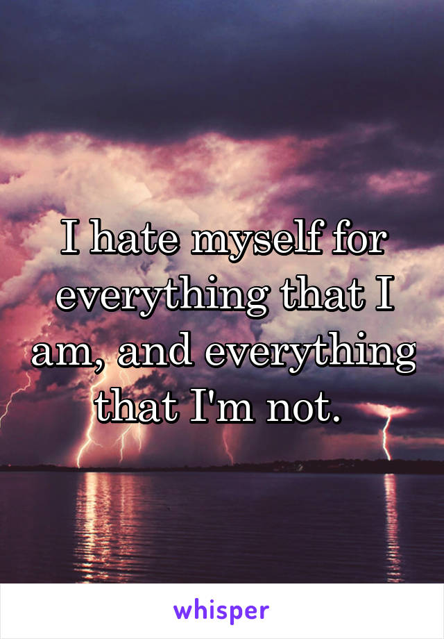 I hate myself for everything that I am, and everything that I'm not.