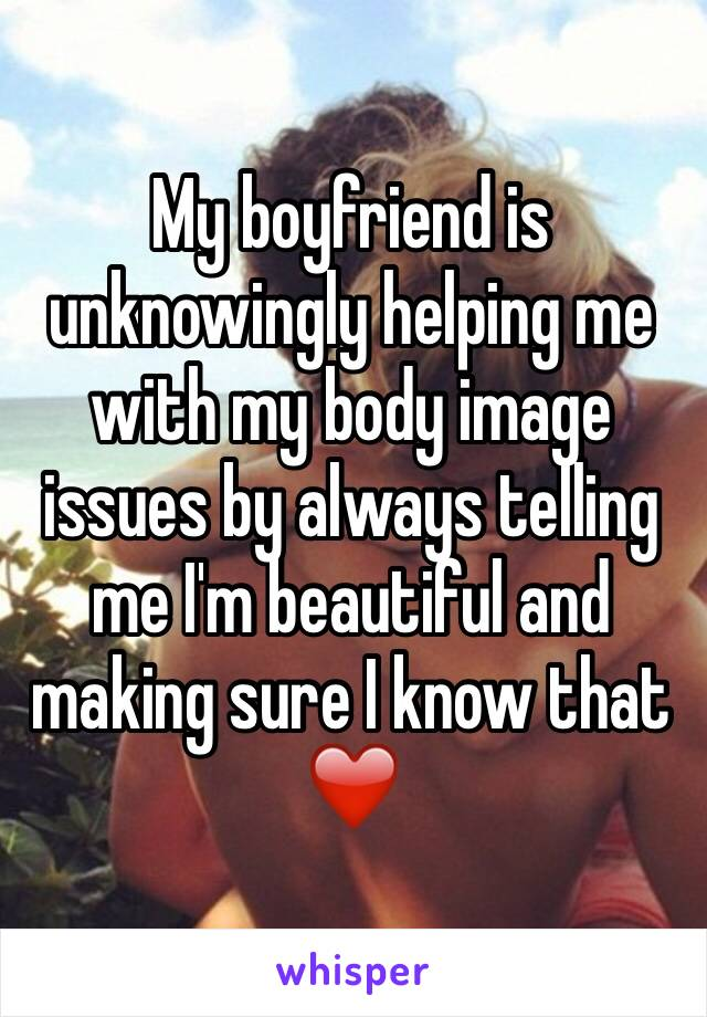 My boyfriend is unknowingly helping me with my body image issues by always telling me I'm beautiful and making sure I know that ❤️️