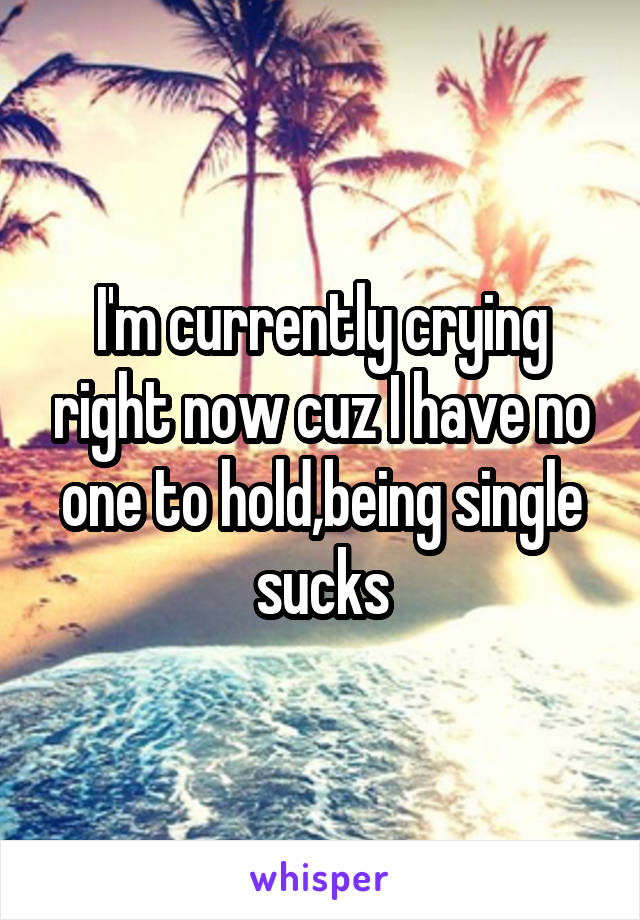 I'm currently crying right now cuz I have no one to hold,being single sucks