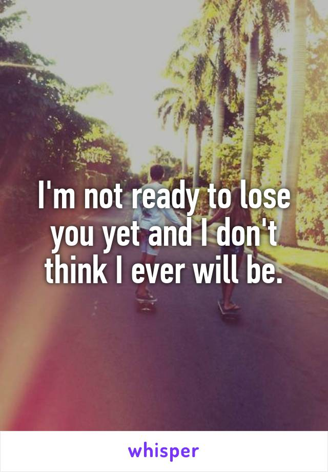 I'm not ready to lose you yet and I don't think I ever will be.