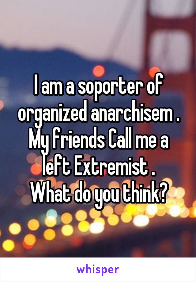 I am a soporter of organized anarchisem . My friends Call me a left Extremist . What do you think?