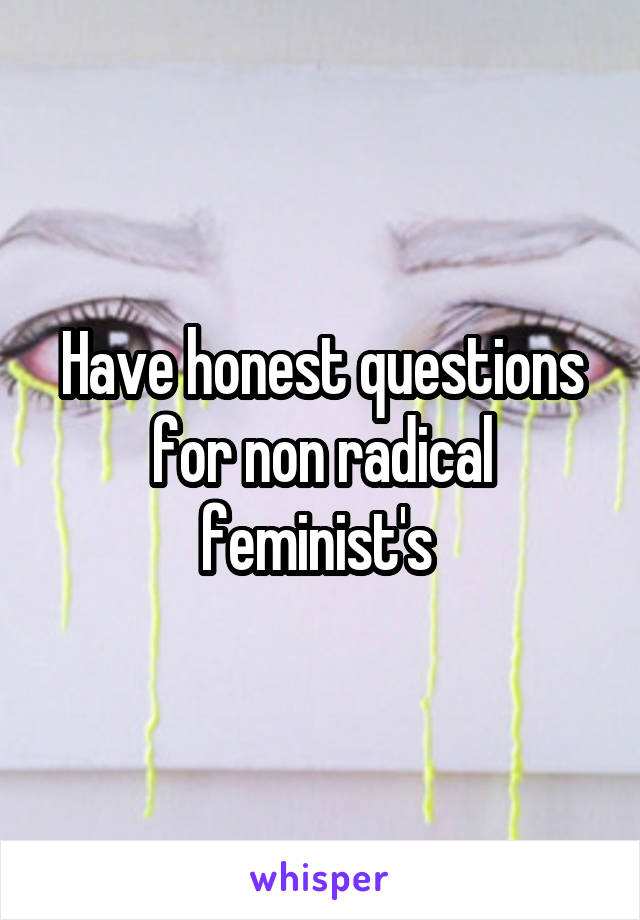 Have honest questions for non radical feminist's