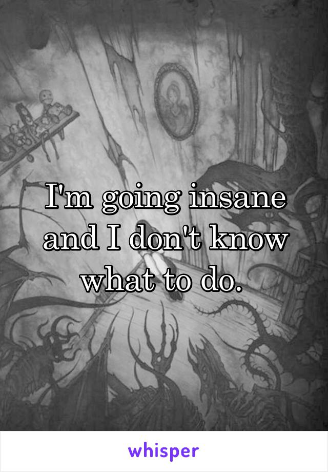I'm going insane and I don't know what to do.