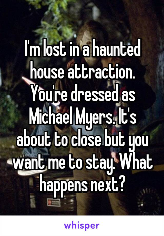 I'm lost in a haunted house attraction. You're dressed as Michael Myers. It's about to close but you want me to stay. What happens next?