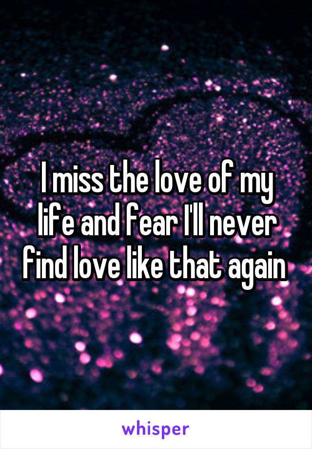 I miss the love of my life and fear I'll never find love like that again
