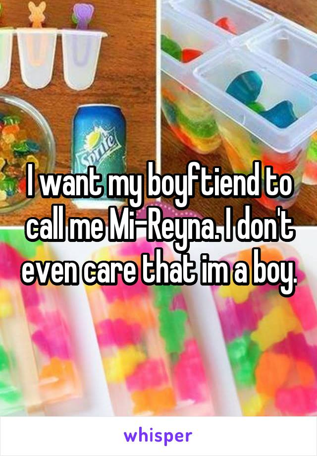 I want my boyftiend to call me Mi-Reyna. I don't even care that im a boy.
