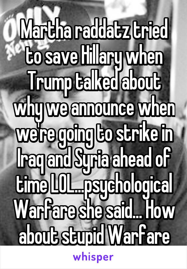 Martha raddatz tried to save Hillary when Trump talked about why we announce when we're going to strike in Iraq and Syria ahead of time LOL...psychological Warfare she said... How about stupid Warfare