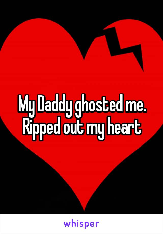 My Daddy ghosted me. Ripped out my heart