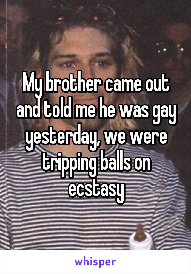 My brother came out and told me he was gay yesterday, we were tripping balls on ecstasy