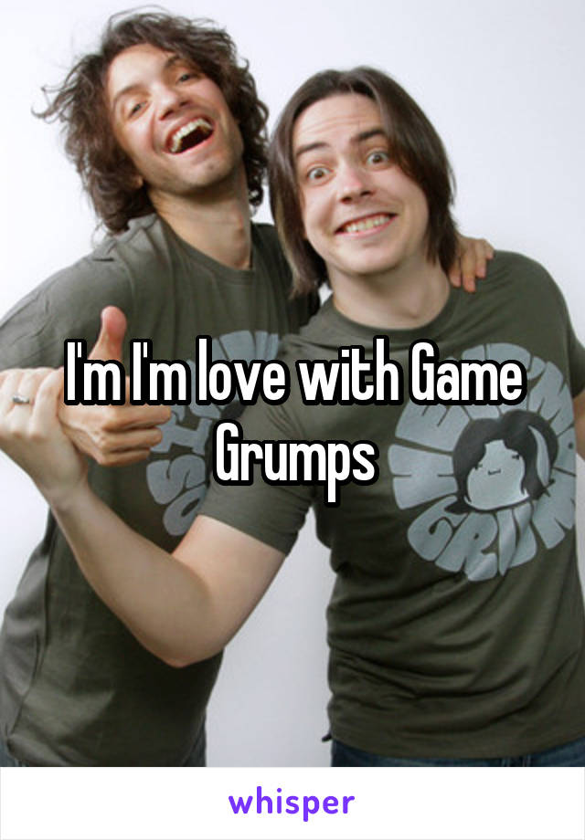 I'm I'm love with Game Grumps