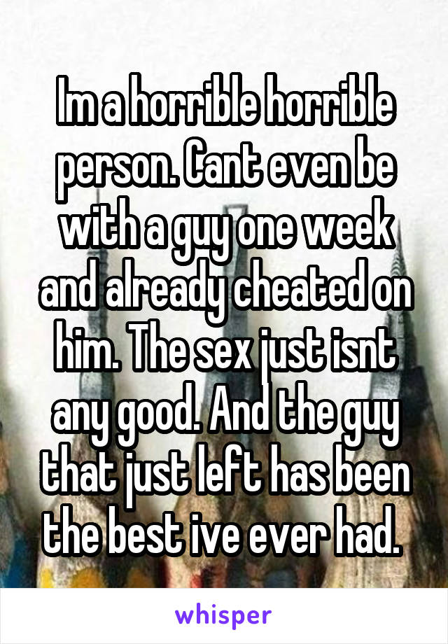 Im a horrible horrible person. Cant even be with a guy one week and already cheated on him. The sex just isnt any good. And the guy that just left has been the best ive ever had.