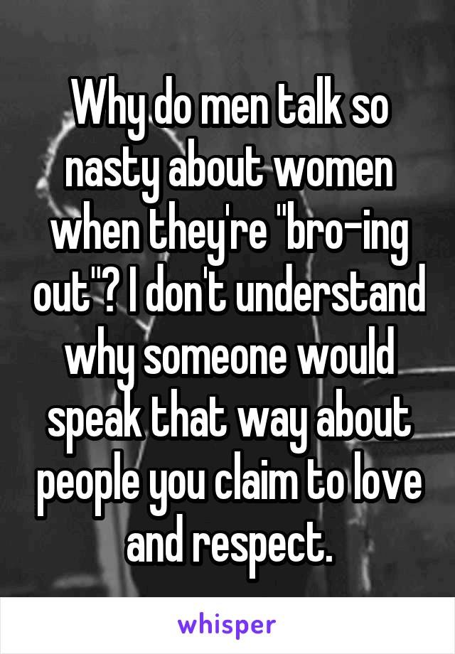"Why do men talk so nasty about women when they're ""bro-ing out""? I don't understand why someone would speak that way about people you claim to love and respect."