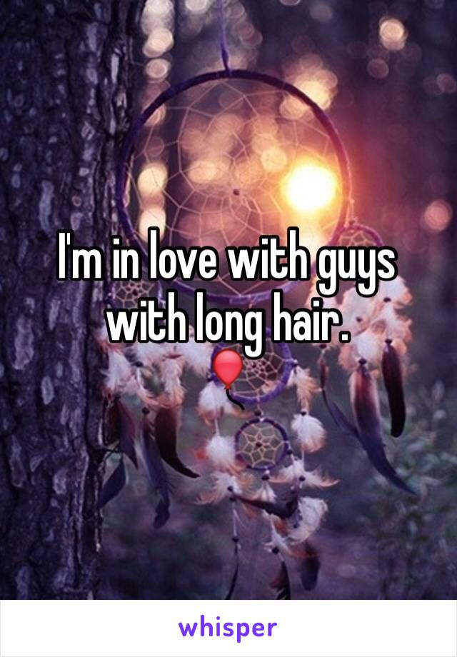 I'm in love with guys with long hair.  🎈
