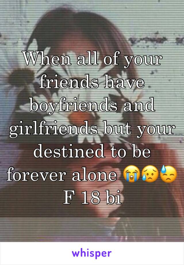 When all of your friends have boyfriends and girlfriends but your destined to be forever alone 😭😥😓 F 18 bi