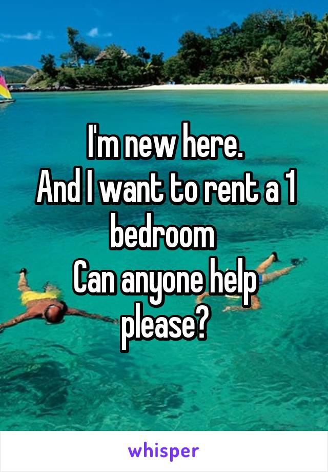I'm new here. And I want to rent a 1 bedroom  Can anyone help please?