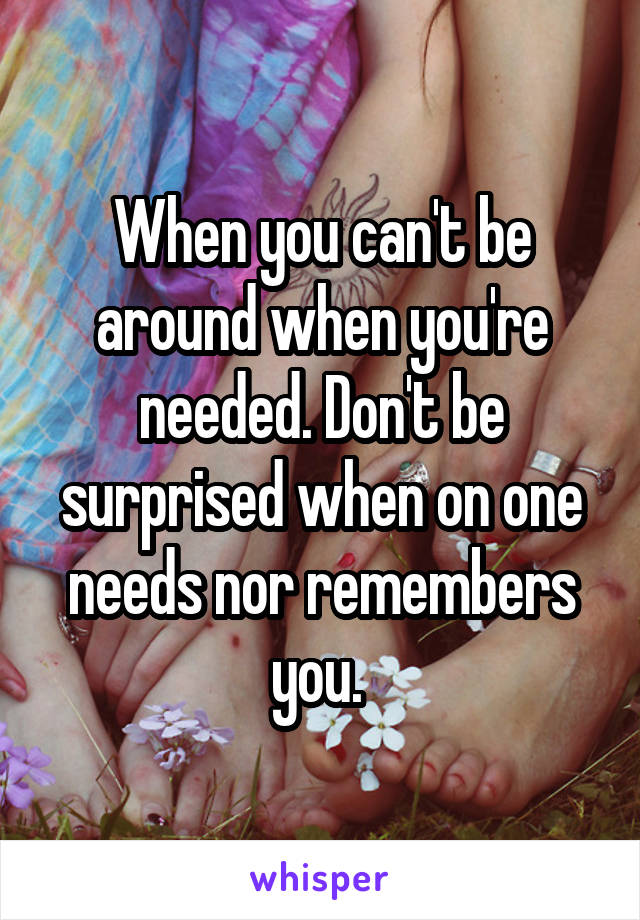 When you can't be around when you're needed. Don't be surprised when on one needs nor remembers you.