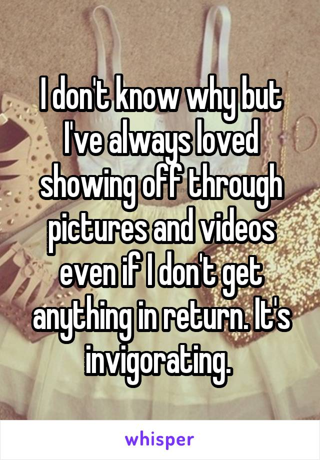 I don't know why but I've always loved showing off through pictures and videos even if I don't get anything in return. It's invigorating.