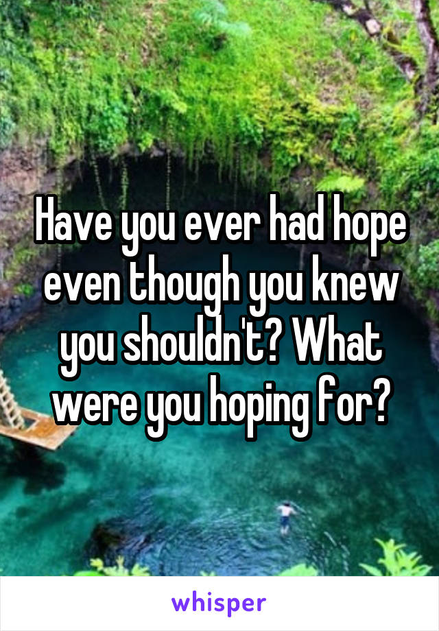 Have you ever had hope even though you knew you shouldn't? What were you hoping for?