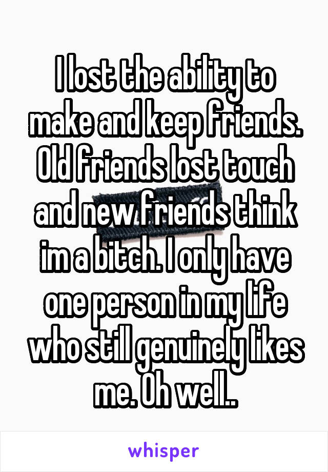 I lost the ability to make and keep friends. Old friends lost touch and new friends think im a bitch. I only have one person in my life who still genuinely likes me. Oh well..