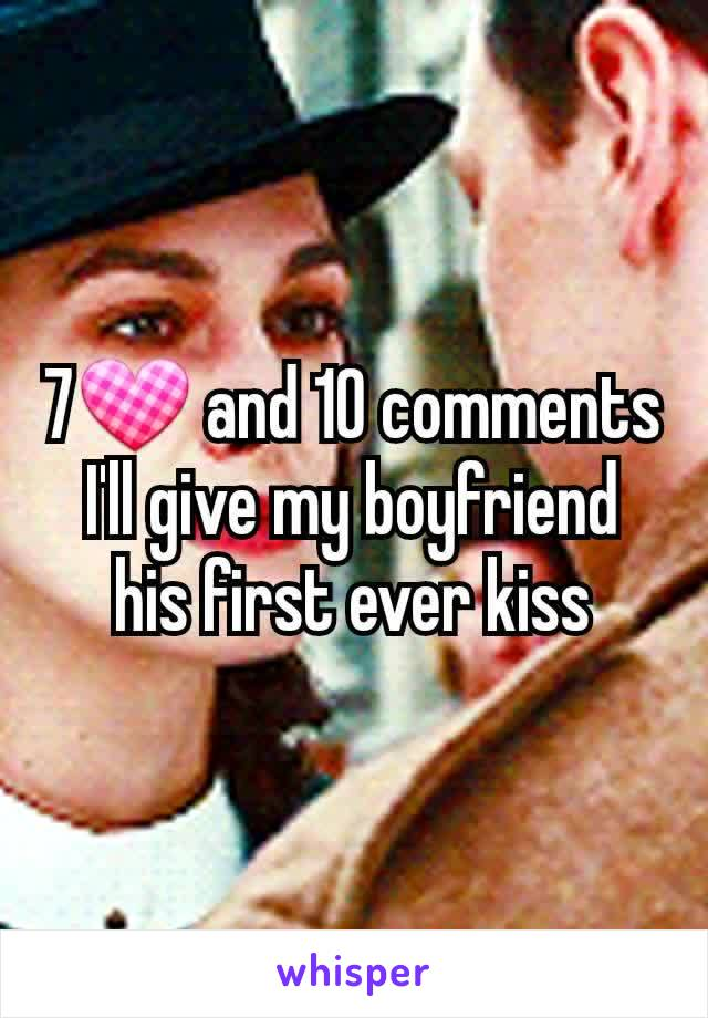 7💟 and 10 comments I'll give my boyfriend his first ever kiss